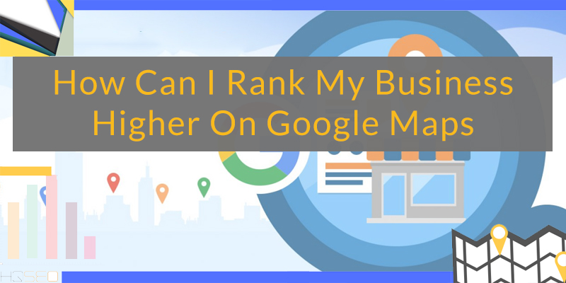 How Can I Rank My Business Higher On Google Maps